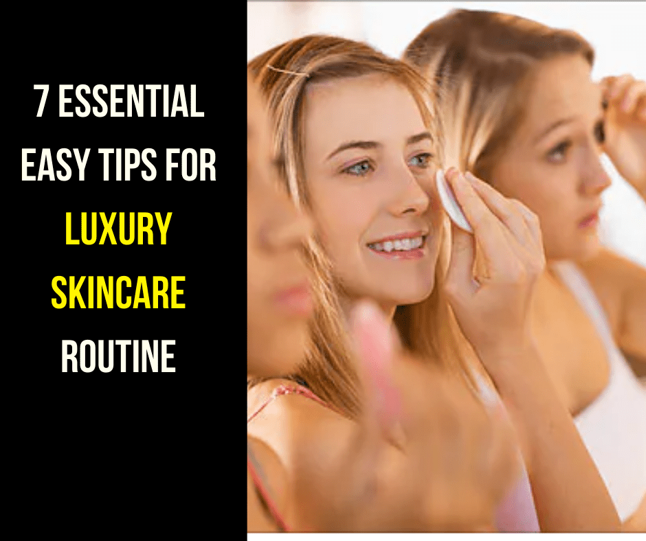 7 Essential Easy Tips For Luxury Skincare Routine At Home